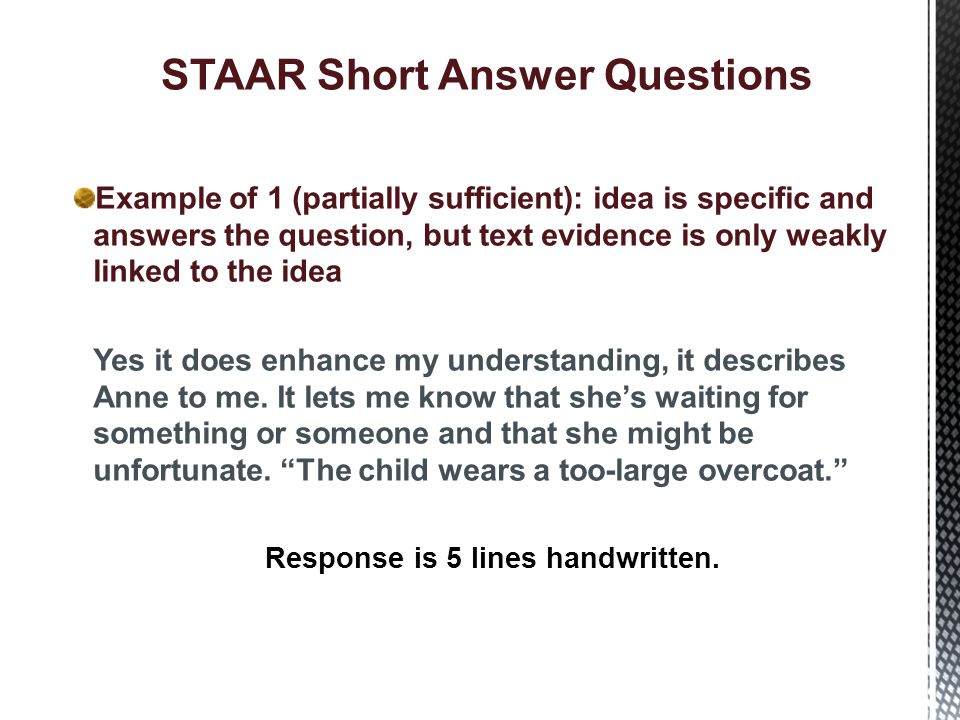 STAAR Short Answer Questions Example of 2 (sufficient): idea is specific and text evidence is relevant and accurate The stage directions help a lot because you can create better pictures in your head about what is going on.