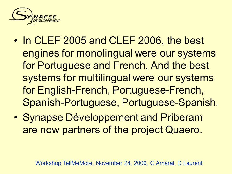 Workshop TellMeMore, November 24, 2006, C.Amaral, D.Laurent In CLEF 2005 and CLEF 2006, the best engines for monolingual were our systems for Portuguese and French.