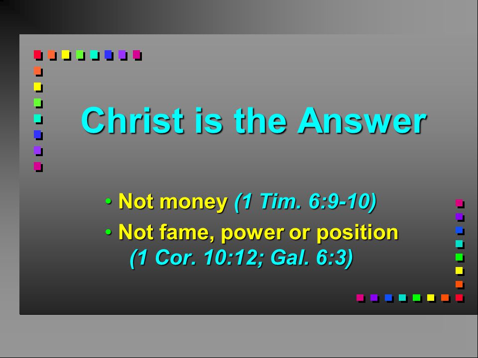 Christ is the Answer Not money (1 Tim.6:9-10) Not money (1 Tim.