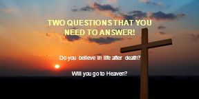 TWO QUESTIONS THAT YOU NEED TO ANSWER! Do you believe in life after death Will you go to Heaven