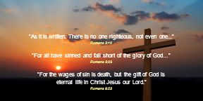 As it is written: There is no one righteous, not even one... Romans 3:10 For all have sinned and fall short of the glory of God… Romans 3:23 For the wages of sin is death, but the gift of God is eternal life in Christ Jesus our Lord. Romans 6:23