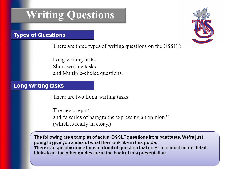 There are three types of writing questions on the OSSLT: Long-writing tasks Short-writing tasks and Multiple-choice questions. Writing Questions Types