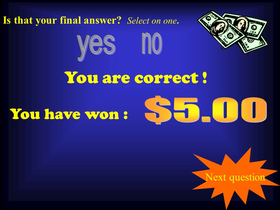 You are correct ! You have won : Next question Is that your final answer Select on one. 1.00
