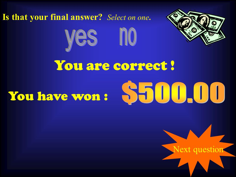500.00 You are correct ! You have won : Next question Is that your final answer Select on one.