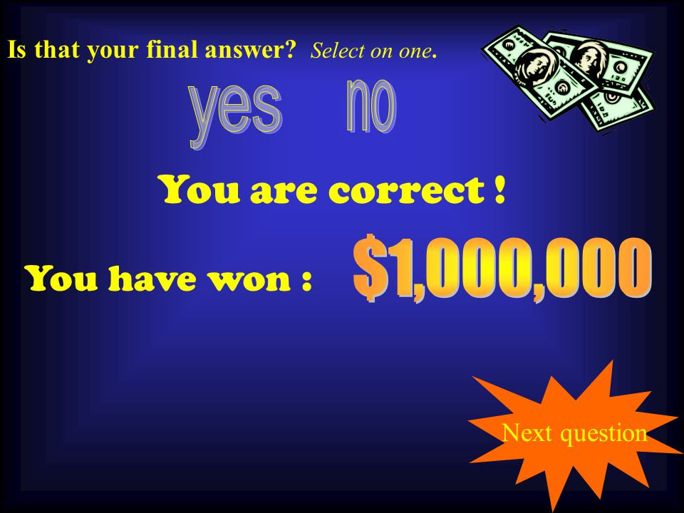 100,000 You are correct . You have won : Is that your final answer.