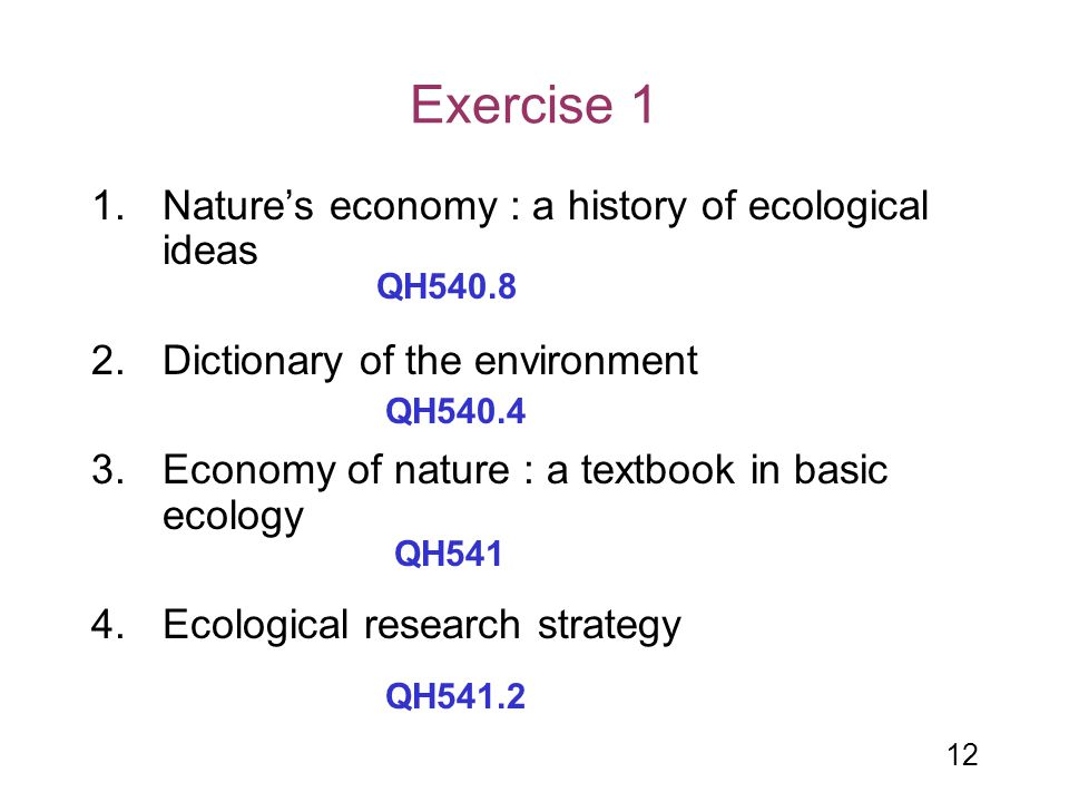 12 Exercise 1 1.Nature's economy : a history of ecological ideas 2.Dictionary of the environment 3.Economy of nature : a textbook in basic ecology 4.E