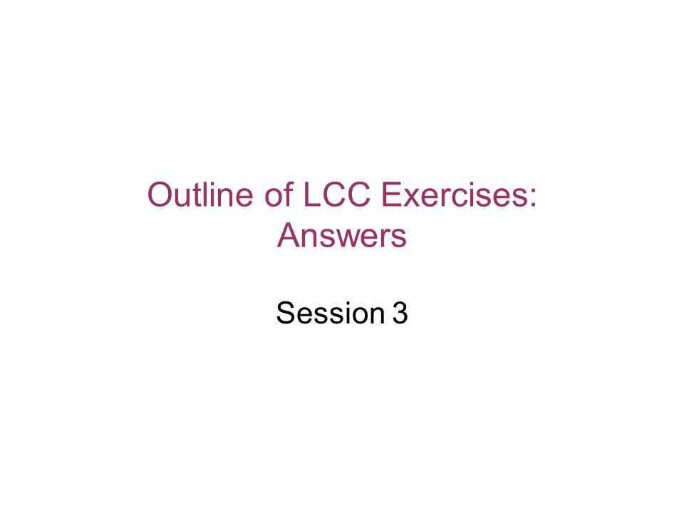 Outline of LCC Exercises: Answers Session 3