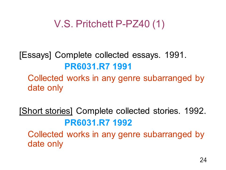 24 V.S. Pritchett P-PZ40 (1) [Essays] Complete collected essays. 1991. PR6031.R7 1991 Collected works in any genre subarranged by date only [Short sto
