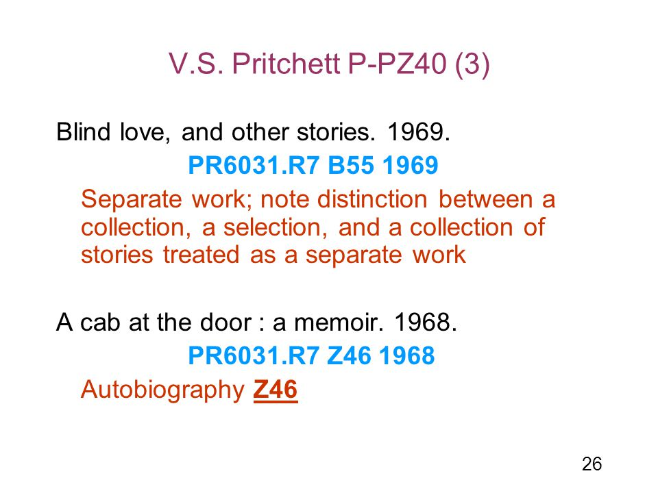 26 V.S. Pritchett P-PZ40 (3) Blind love, and other stories. 1969. PR6031.R7 B55 1969 Separate work; note distinction between a collection, a selection
