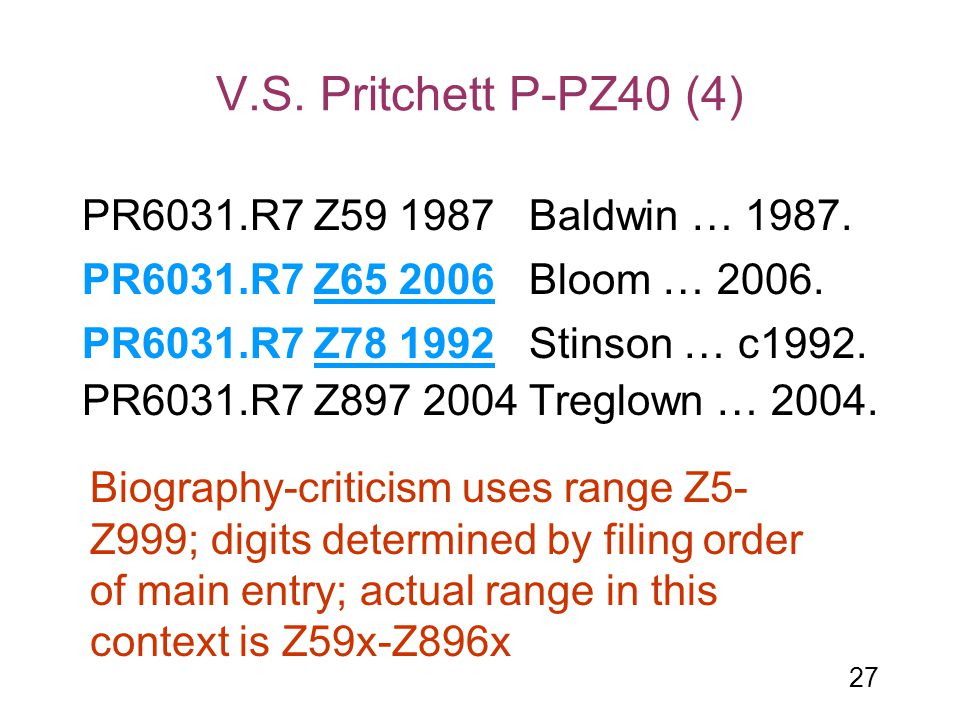 27 V.S. Pritchett P-PZ40 (4) PR6031.R7 Z59 1987 Baldwin … 1987. PR6031.R7 Z897 2004 Treglown … 2004. PR6031.R7 Z65 2006 Bloom … 2006. PR6031.R7 Z78 19