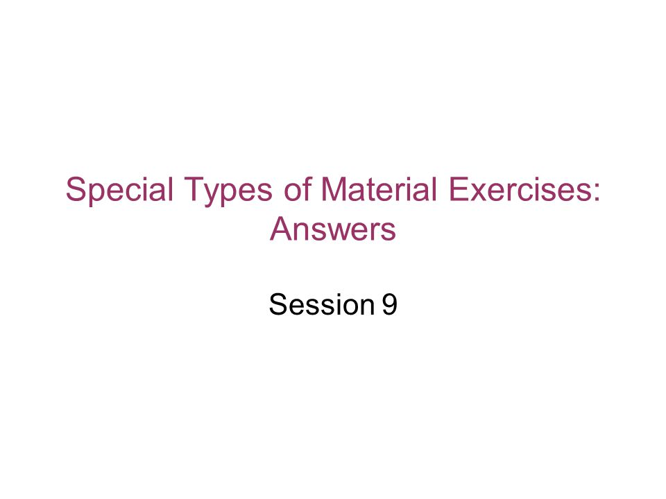 Special Types of Material Exercises: Answers Session 9