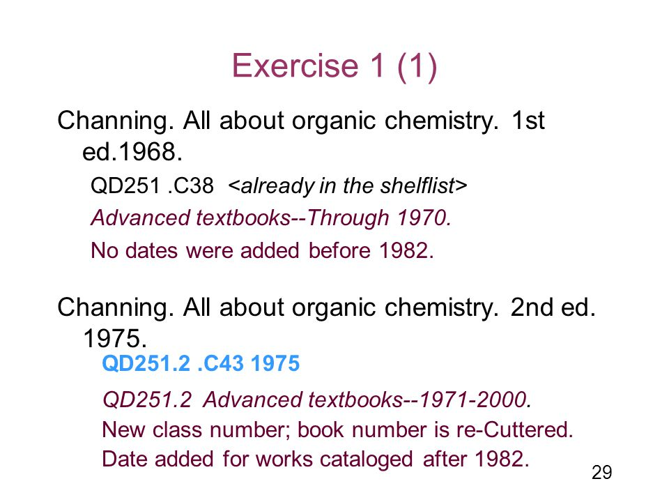 29 Exercise 1 (1) Channing. All about organic chemistry. 1st ed.1968. QD251.C38 Advanced textbooks--Through 1970. No dates were added before 1982. Cha