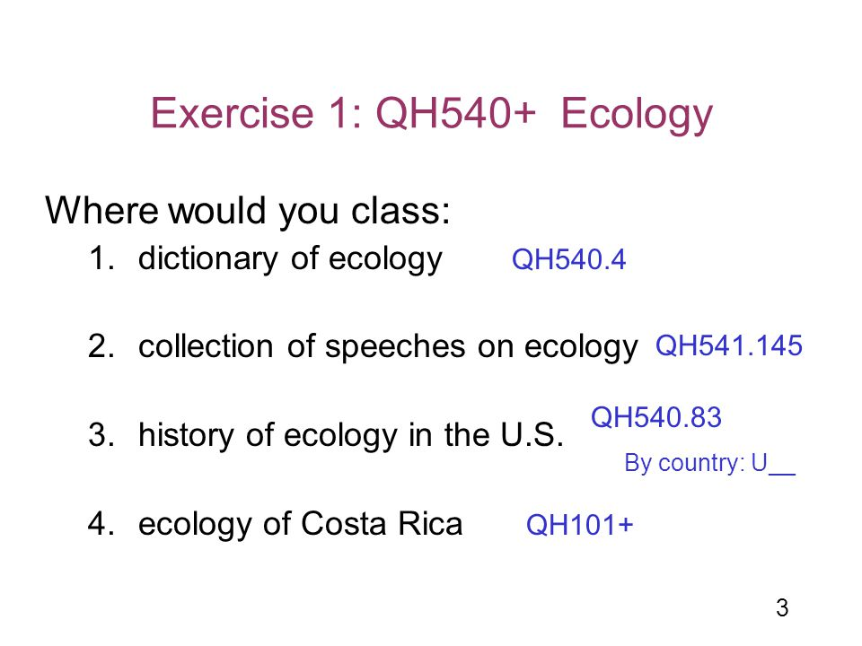 3 Exercise 1: QH540+ Ecology Where would you class: 1.dictionary of ecology 2.collection of speeches on ecology 3.history of ecology in the U.S. 4.eco