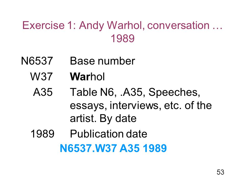 53 Exercise 1: Andy Warhol, conversation … 1989 N6537Base number W37Warhol A35 Table N6,.A35, Speeches, essays, interviews, etc. of the artist. By dat