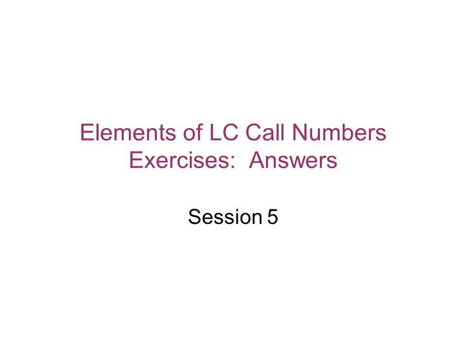 Elements of LC Call Numbers Exercises: Answers Session 5