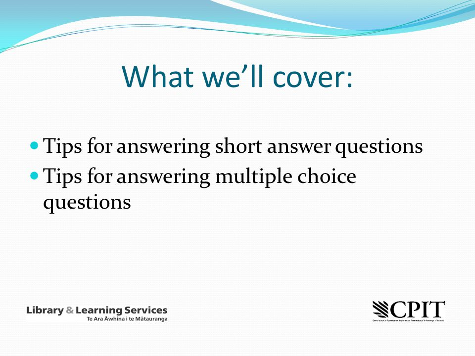 What we'll cover: Tips for answering short answer questions Tips for answering multiple choice questions