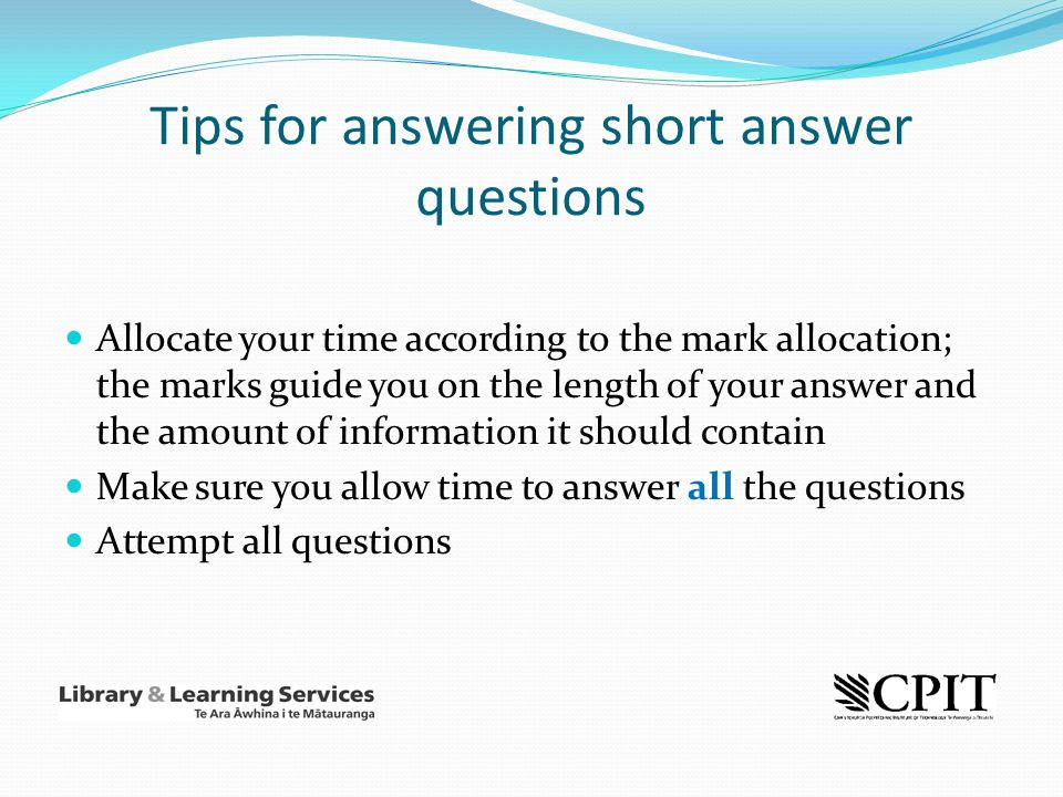 Tips for answering short answer questions Allocate your time according to the mark allocation; the marks guide you on the length of your answer and th