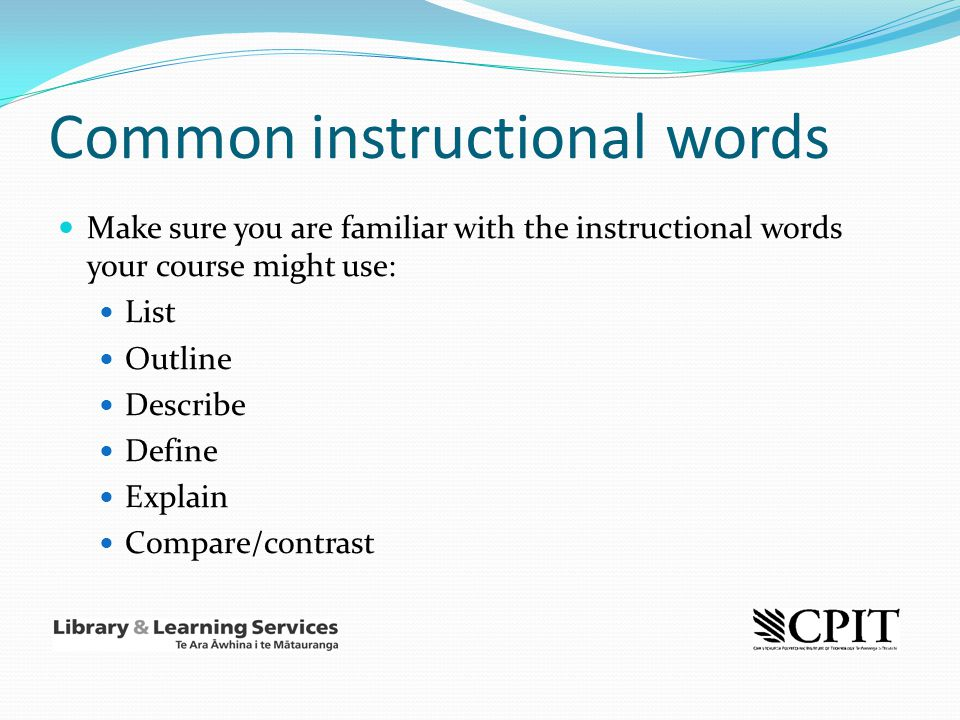 Common instructional words Make sure you are familiar with the instructional words your course might use: List Outline Describe Define Explain Compare