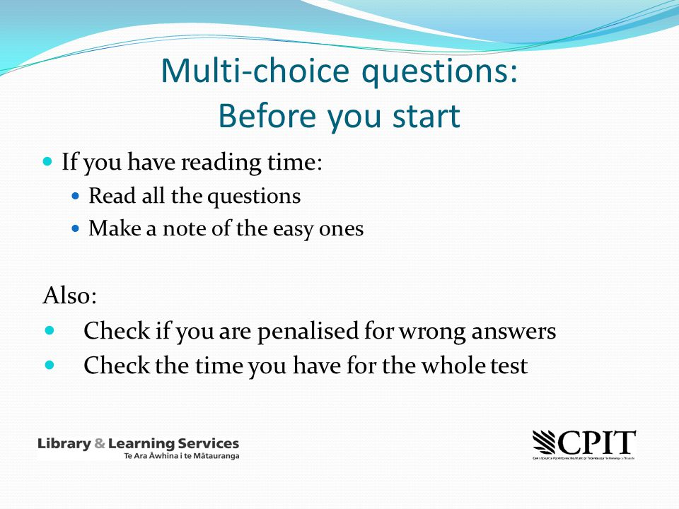 Multi-choice questions: Before you start If you have reading time: Read all the questions Make a note of the easy ones Also: Check if you are penalise