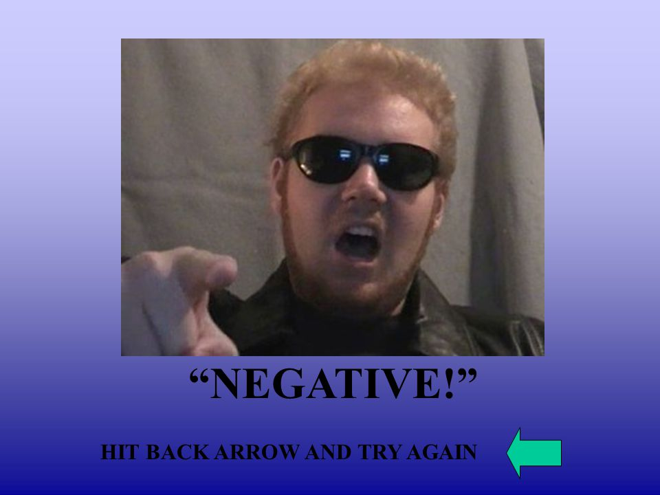 NEGATIVE! HIT BACK ARROW AND TRY AGAIN