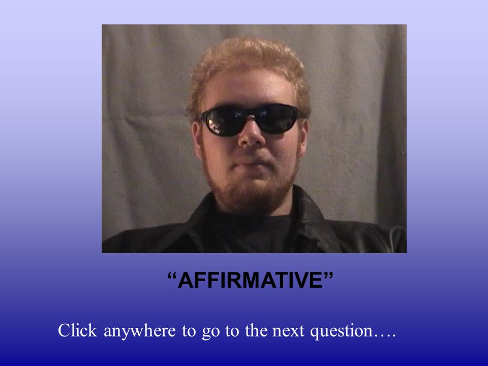 AFFIRMATIVE Click anywhere to go to the next question….