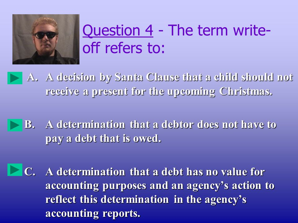 Question 4 - The term write- off refers to: A.A decision by Santa Clause that a child should not receive a present for the upcoming Christmas.