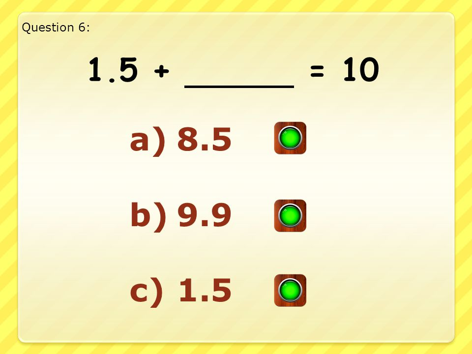Good Answer!! Well Done!! Question 5: 3.7 + 6.3 = 10