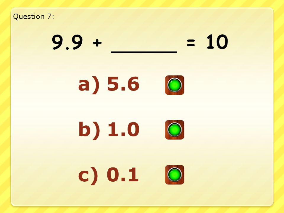 Good Answer!! Well Done!! 1.5 + 8.5 = 10 Question 6: