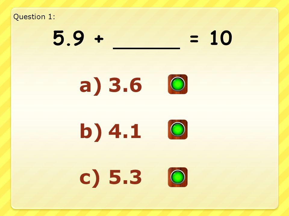 5.9 + = 10 a)3.6 b)4.1 c)5.3 Question 1: