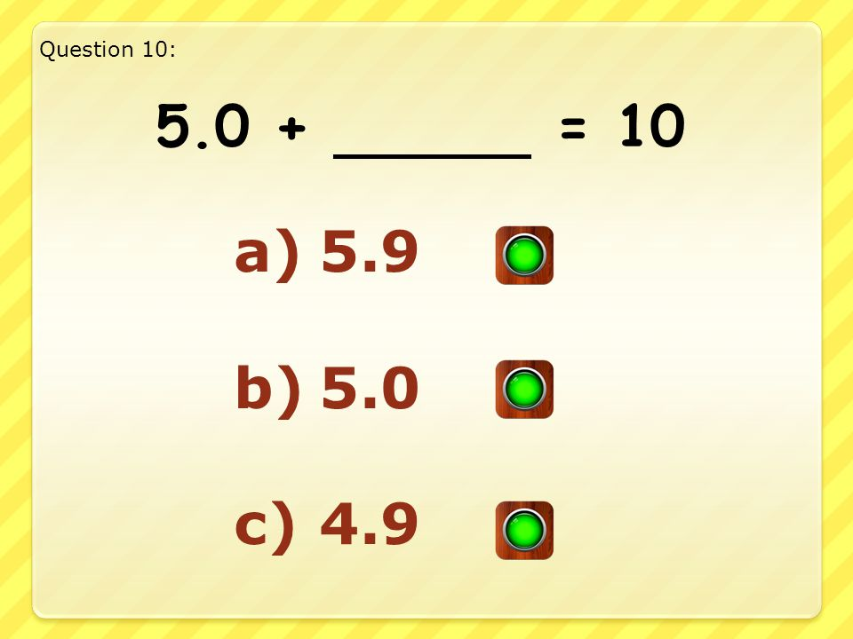 Good Answer!! Well Done!! Question 9: 4.4 + 5.6 = 10