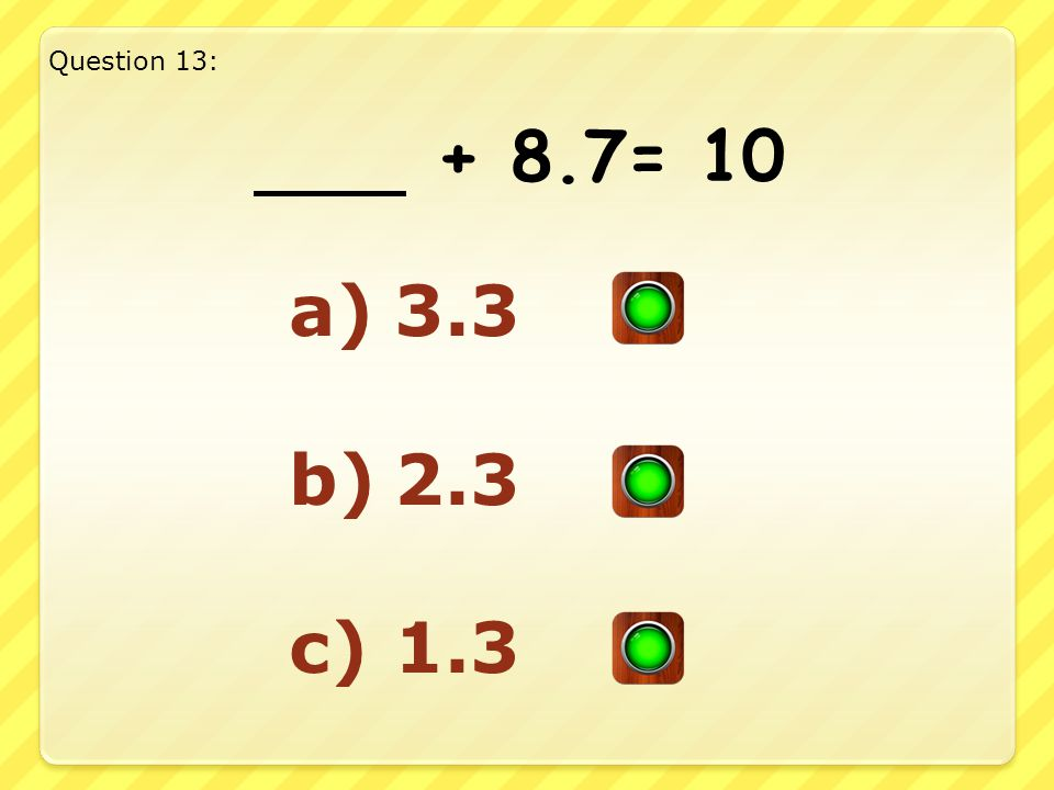 Good Answer!! Well Done!! Question 12: 6.7 + 3.3= 10