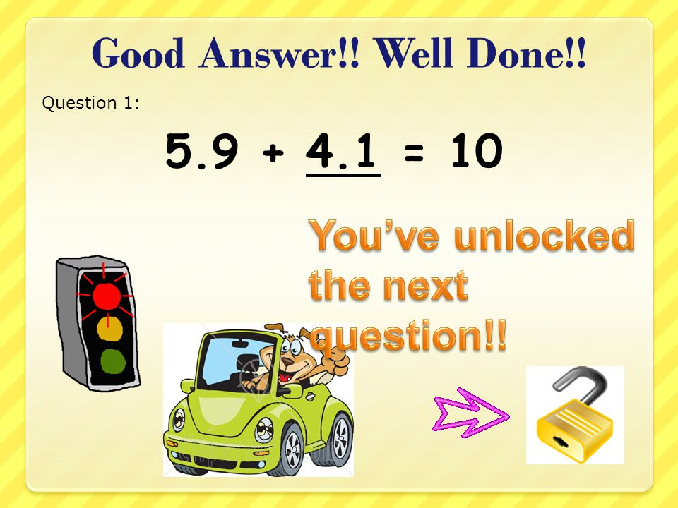 Good Answer!! Well Done!! 5.9 + 4.1 = 10 Question 1: