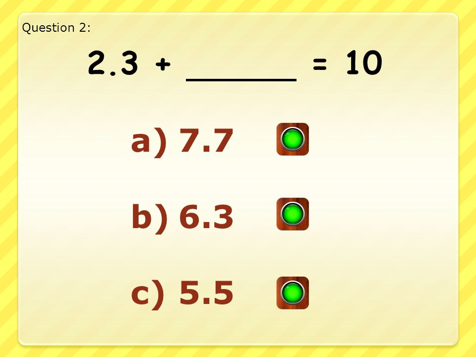 Good Answer!! Well Done!! Question 11: 5.4 + 4.6= 10