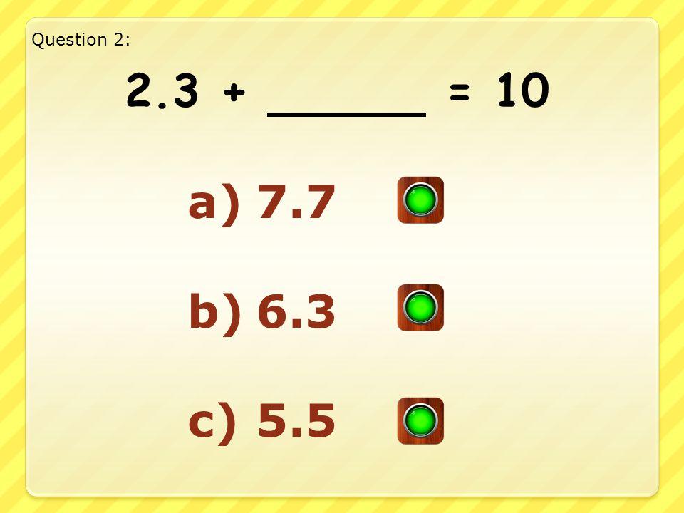 2.3 + = 10 a)7.7 b)6.3 c)5.5 Question 2: