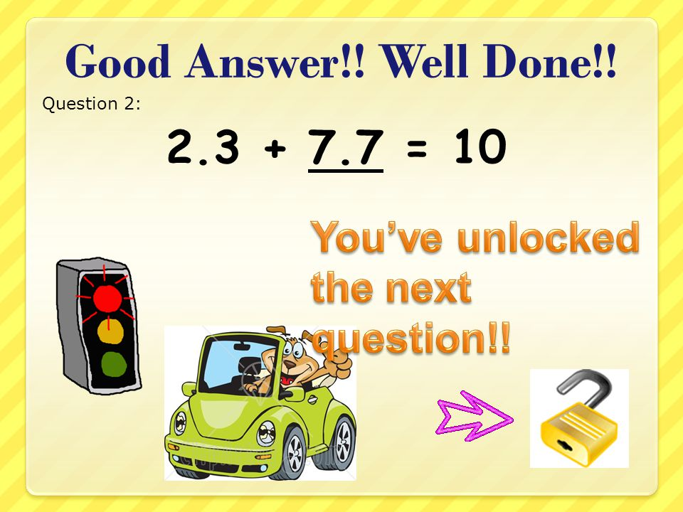 Good Answer!! Well Done!! Question 7: 9.9 + 0.1 = 10