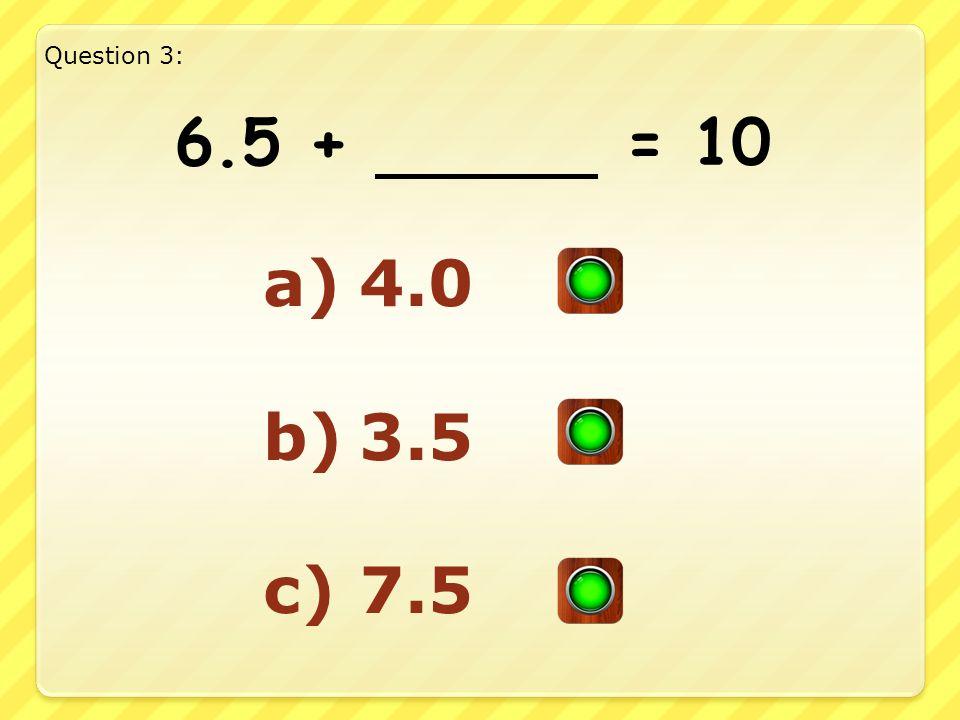6.5 + = 10 a)4.0 b)3.5 c)7.5 Question 3: