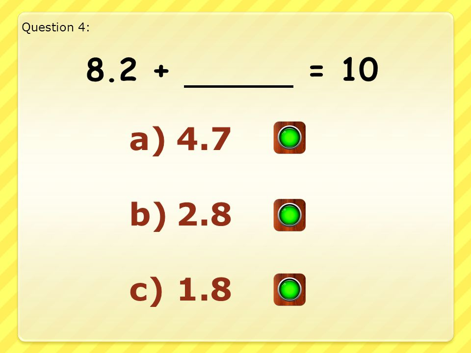 Good Answer!! Well Done!! Question 3: 6.5 + 3.5 = 10