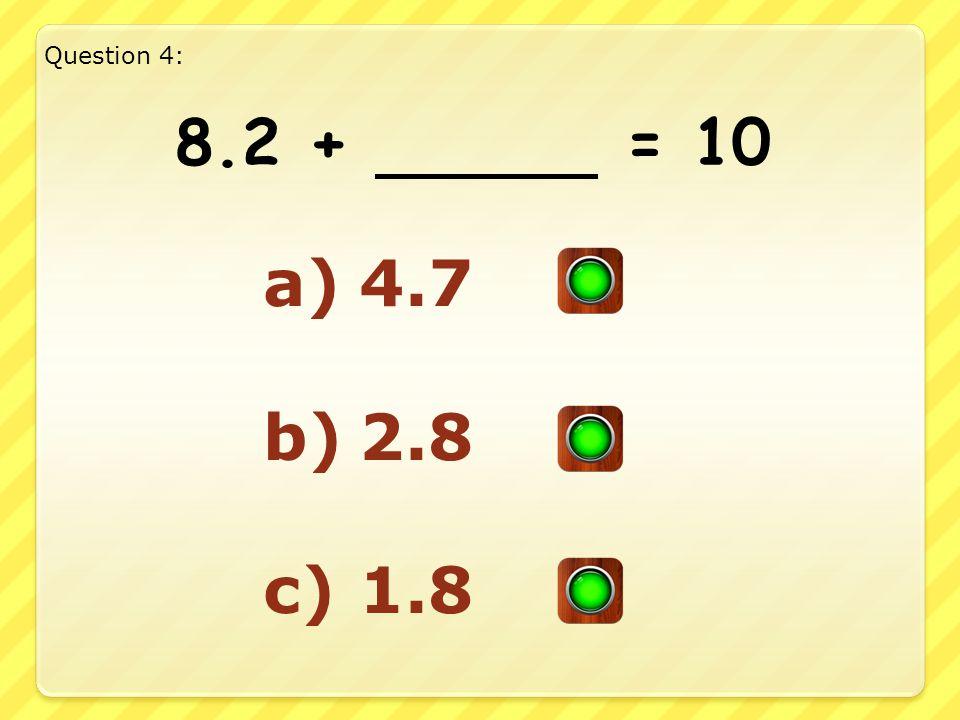 8.2 + = 10 a)4.7 b)2.8 c)1.8 Question 4: