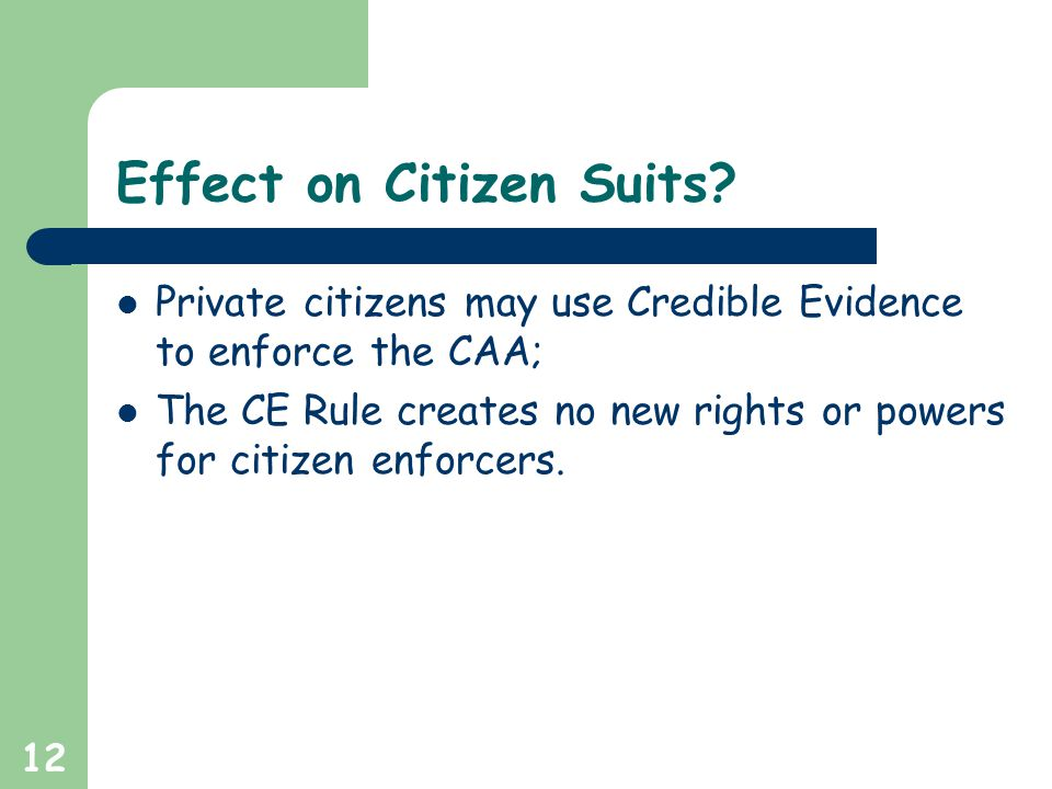 12 Effect on Citizen Suits? Private citizens may use Credible Evidence to enforce the CAA; The CE Rule creates no new rights or powers for citizen enf