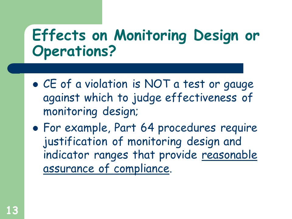 13 Effects on Monitoring Design or Operations? CE of a violation is NOT a test or gauge against which to judge effectiveness of monitoring design; For