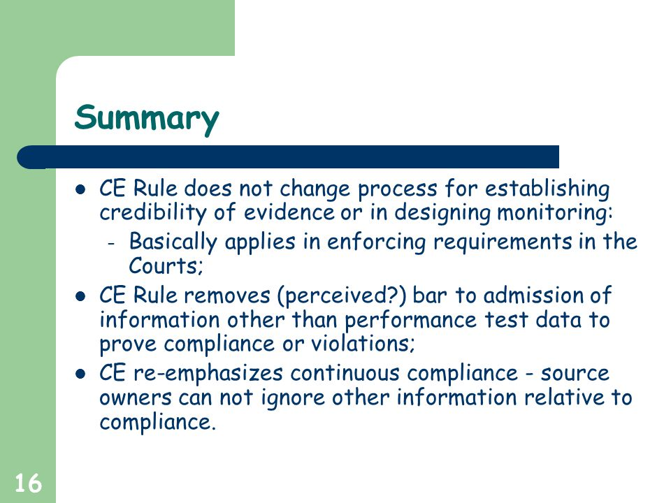 16 Summary CE Rule does not change process for establishing credibility of evidence or in designing monitoring: – Basically applies in enforcing requirements in the Courts; CE Rule removes (perceived ) bar to admission of information other than performance test data to prove compliance or violations; CE re-emphasizes continuous compliance - source owners can not ignore other information relative to compliance.