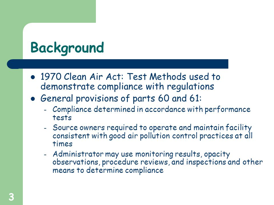 3 Background 1970 Clean Air Act: Test Methods used to demonstrate compliance with regulations General provisions of parts 60 and 61: – Compliance determined in accordance with performance tests – Source owners required to operate and maintain facility consistent with good air pollution control practices at all times – Administrator may use monitoring results, opacity observations, procedure reviews, and inspections and other means to determine compliance