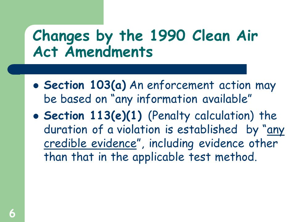6 Changes by the 1990 Clean Air Act Amendments Section 103(a) An enforcement action may be based on any information available Section 113(e)(1) (Penalty calculation) the duration of a violation is established by any credible evidence , including evidence other than that in the applicable test method.