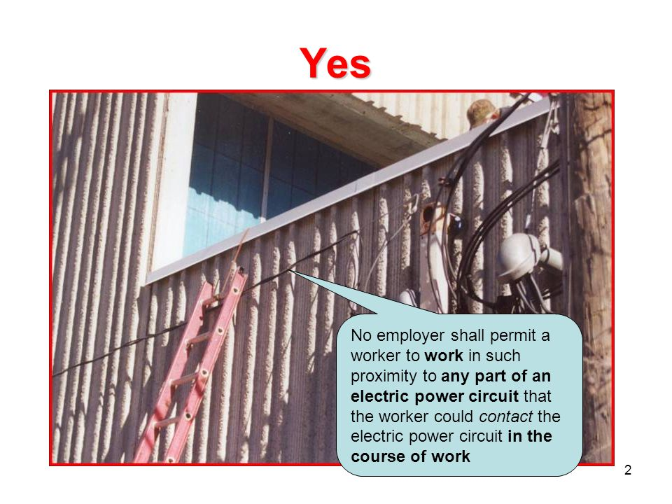 2 Yes No employer shall permit a worker to work in such proximity to any part of an electric power circuit that the worker could contact the electric