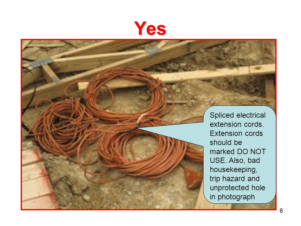 6 Yes Spliced electrical extension cords. Extension cords should be marked DO NOT USE. Also, bad housekeeping, trip hazard and unprotected hole in pho