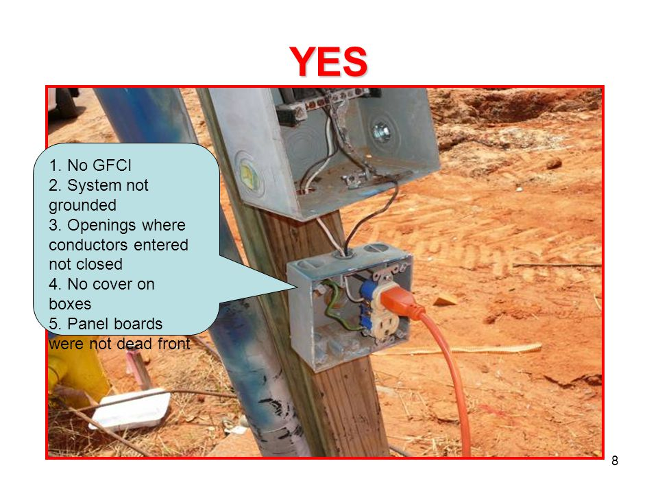8 YES 1. No GFCI 2. System not grounded 3. Openings where conductors entered not closed 4. No cover on boxes 5. Panel boards were not dead front