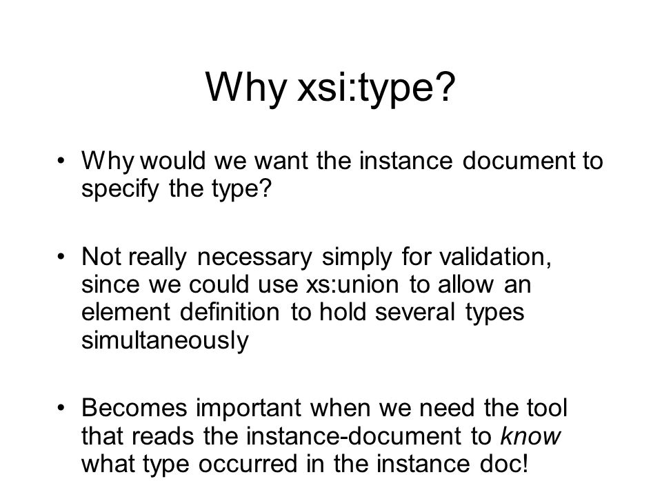 Why xsi:type? Why would we want the instance document to specify the type? Not really necessary simply for validation, since we could use xs:union to