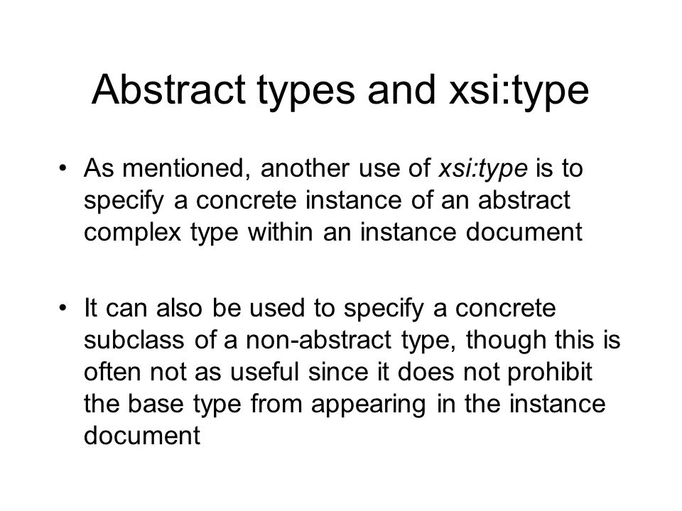 Abstract types and xsi:type As mentioned, another use of xsi:type is to specify a concrete instance of an abstract complex type within an instance document It can also be used to specify a concrete subclass of a non-abstract type, though this is often not as useful since it does not prohibit the base type from appearing in the instance document