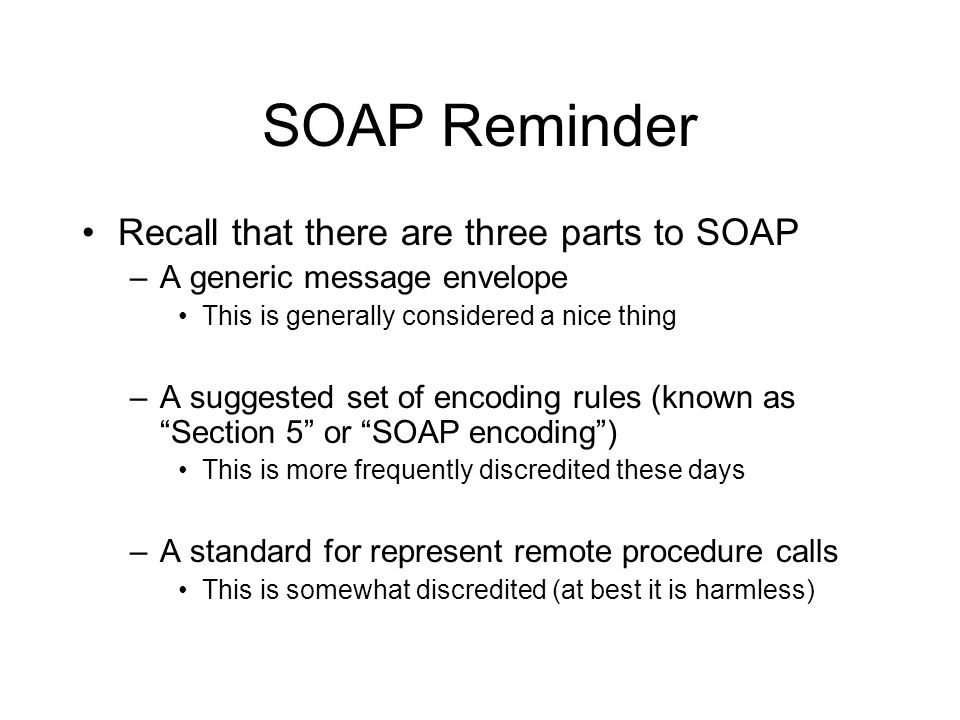 SOAP Reminder Recall that there are three parts to SOAP –A generic message envelope This is generally considered a nice thing –A suggested set of encoding rules (known as Section 5 or SOAP encoding ) This is more frequently discredited these days –A standard for represent remote procedure calls This is somewhat discredited (at best it is harmless)