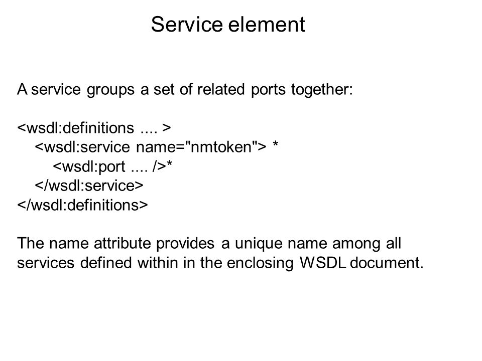 A service groups a set of related ports together: * The name attribute provides a unique name among all services defined within in the enclosing WSDL